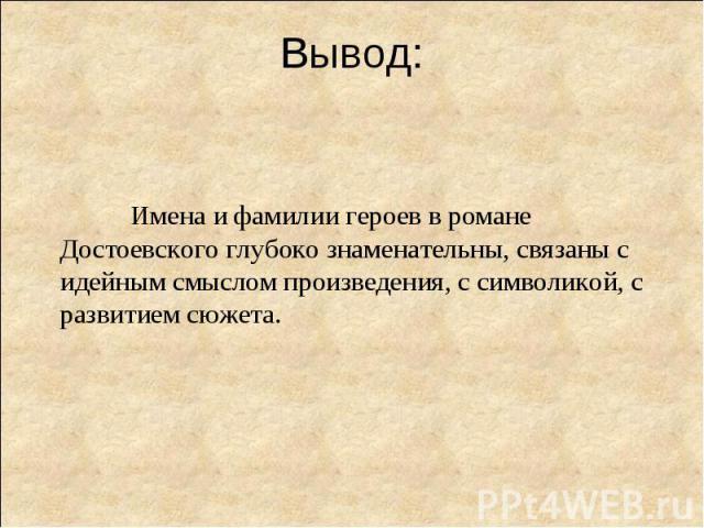Вывод:Имена и фамилии героев в романе Достоевского глубоко знаменательны, связаны с идейным смыслом произведения, с символикой, с развитием сюжета.