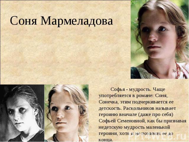 Соня МармеладоваСофья - мудрость. Чаще употребляется в романе: Соня, Сонечка, этим подчеркивается ее детскость. Раскольников называет героиню вначале (даже про себя) Софьей Семеновной, как бы признавая недетскую мудрость маленькой героини, хотя и не…