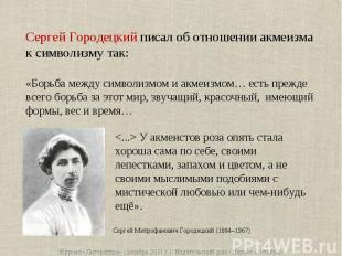Сергей Городецкий писал об отношении акмеизма к символизму так:«Борьба между сим