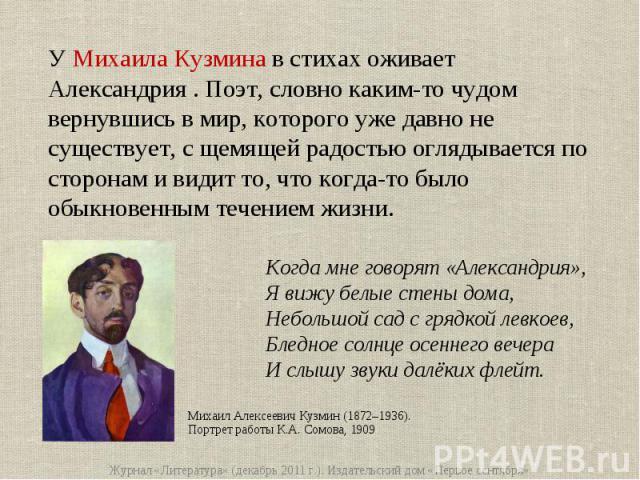 У Михаила Кузмина в стихах оживает Александрия . Поэт, словно каким-то чудом вернувшись в мир, которого уже давно не существует, с щемящей радостью оглядывается по сторонам и видит то, что когда-то было обыкновенным течением жизни.Когда мне говорят …