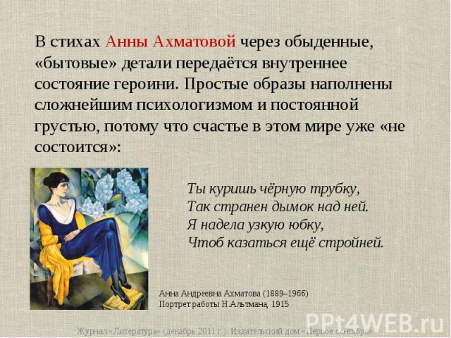 В стихах Анны Ахматовой через обыденные, «бытовые» детали передаётся внутреннее состояние героини. Простые образы наполнены сложнейшим психологизмом и постоянной грустью, потому что счастье в этом мире уже «не состоится»:Ты куришь чёрную трубку,Так …
