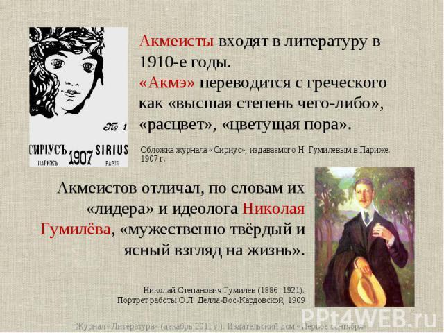 Акмеисты входят в литературу в 1910-е годы. «Акмэ» переводится с греческого как «высшая степень чего-либо», «расцвет», «цветущая пора». Акмеистов отличал, по словам их «лидера» и идеолога Николая Гумилёва, «мужественно твёрдый и ясный взгляд на жизн…