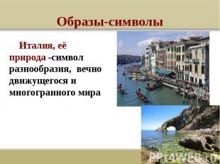 Образы-символы Италия, её природа -символ разнообразия, вечно движущегося и мног