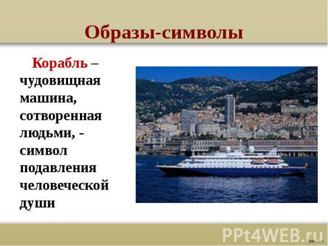 Образы-символы Корабль – чудовищная машина, сотворенная людьми, - символ подавления человеческой души
