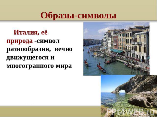 Образы-символы Италия, её природа -символ разнообразия, вечно движущегося и многогранного мира