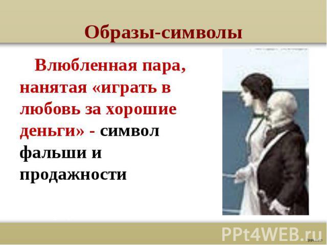 Образы-символы Влюбленная пара, нанятая «играть в любовь за хорошие деньги» - символ фальши и продажности