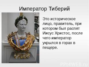 Император ТиберийЭто историческое лицо, правитель, при котором был распят Иисус