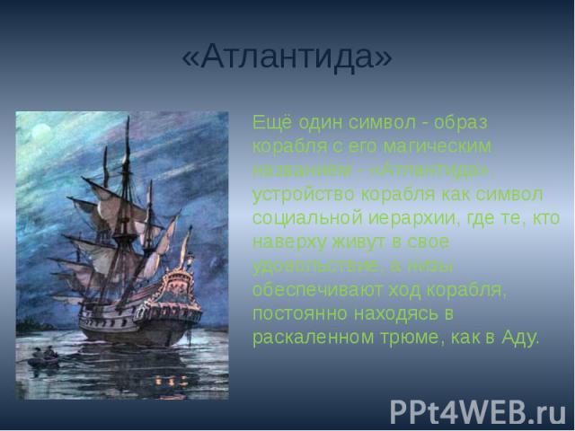 «Атлантида»Ещё один символ - образ корабля с его магическим названием - «Атлантида». устройство корабля как символ социальной иерархии, где те, кто наверху живут в свое удовольствие, а низы обеспечивают ход корабля, постоянно находясь в раскаленном …