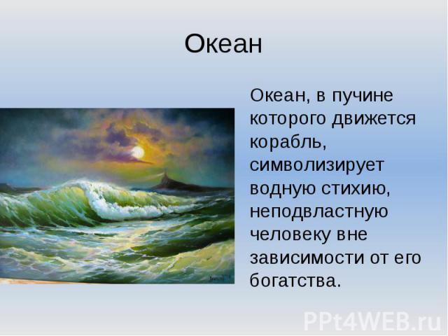 ОкеанОкеан, в пучине которого движется корабль, символизирует водную стихию, неподвластную человеку вне зависимости от его богатства.