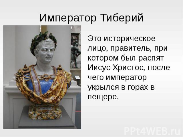 Император ТиберийЭто историческое лицо, правитель, при котором был распят Иисус Христос, после чего император укрылся в горах в пещере.