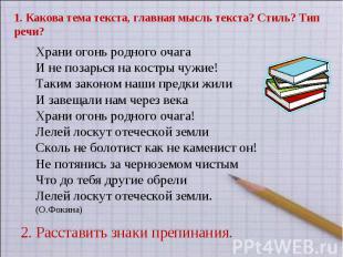 1. Какова тема текста, главная мысль текста? Стиль? Тип речи?Храни огонь родного