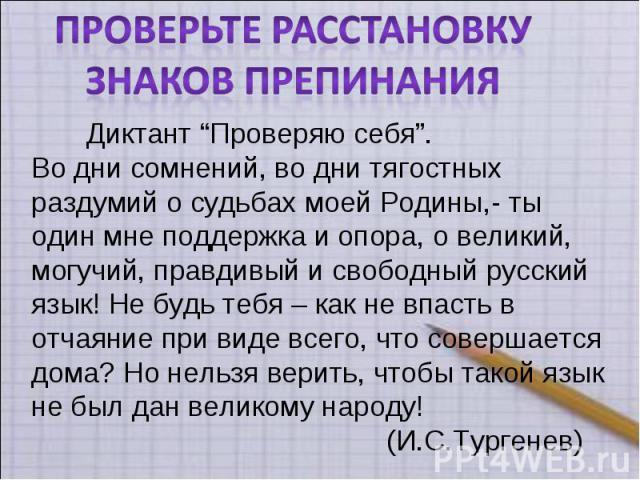 """Проверьте расстановкуЗнаков препинания Диктант """"Проверяю себя"""".Во дни сомнений, во дни тягостных раздумий о судьбах моей Родины,- ты один мне поддержка и опора, о великий, могучий, правдивый и свободный русский язык! Не будь тебя – как не впасть в о…"""