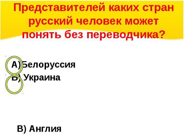 Представителей каких стран русский человек может понять без переводчика?А)БелоруссияБ) УкраинаВ) АнглияГ) Норвегия