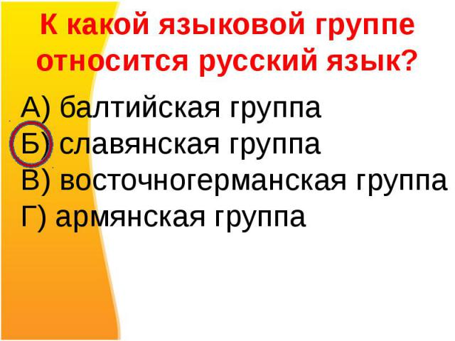 К какой языковой группе относится русский язык?А) балтийская группаБ) славянская группаВ) восточногерманская группаГ) армянская группа