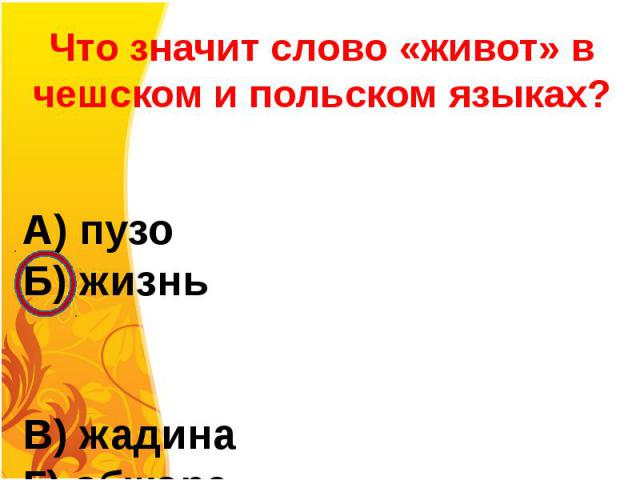 Что значит слово «живот» в чешском и польском языках?А) пузоБ) жизньВ) жадина Г) обжора