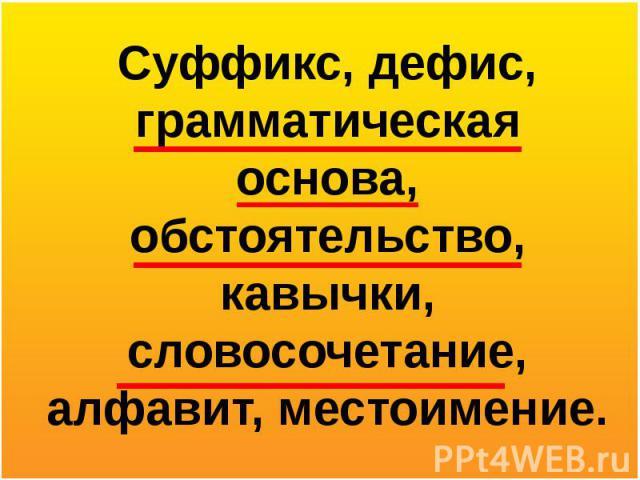 Суффикс, дефис, грамматическая основа, обстоятельство, кавычки, словосочетание, алфавит, местоимение.