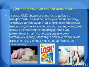 Для связывания солей жесткости в состав СМС вводят специальные добавки: полифосф