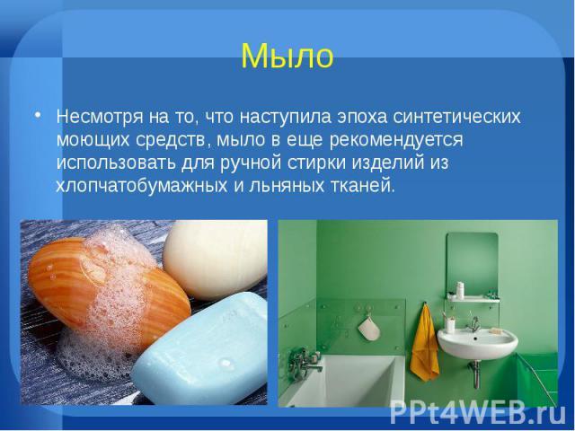 МылоНесмотря на то, что наступила эпоха синтетических моющих средств, мыло в еще рекомендуется использовать для ручной стирки изделий из хлопчатобумажных и льняных тканей.