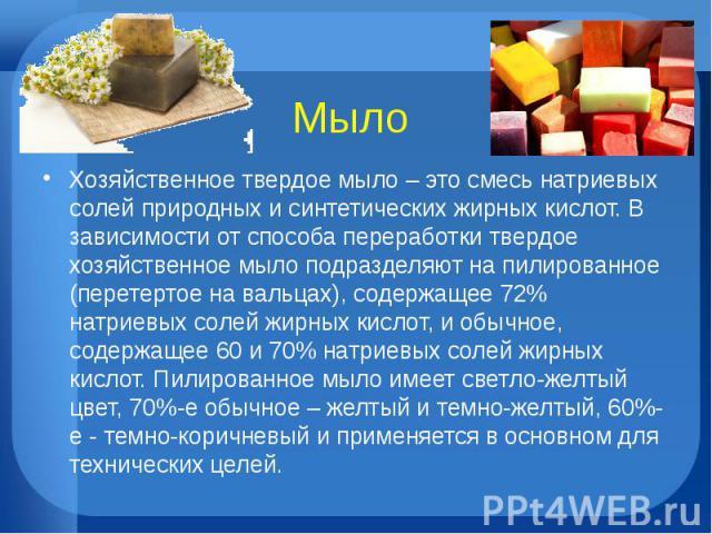 МылоХозяйственное твердое мыло – это смесь натриевых солей природных и синтетических жирных кислот. В зависимости от способа переработки твердое хозяйственное мыло подразделяют на пилированное (перетертое на вальцах), содержащее 72% натриевых солей …
