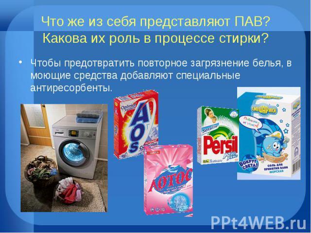 Что же из себя представляют ПАВ? Какова их роль в процессе стирки?Чтобы предотвратить повторное загрязнение белья, в моющие средства добавляют специальные антиресорбенты.