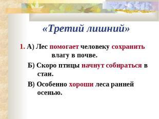 «Третий лишний»1. А) Лес помогает человеку сохранить влагу в почве.Б) Скоро птиц