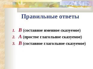 Правильные ответыВ (составное именное сказуемое)А (простое глагольное сказуемое)
