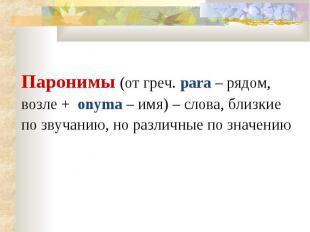 Паронимы (от греч. para – рядом, возле + onyma – имя) – слова, близкие по звучан