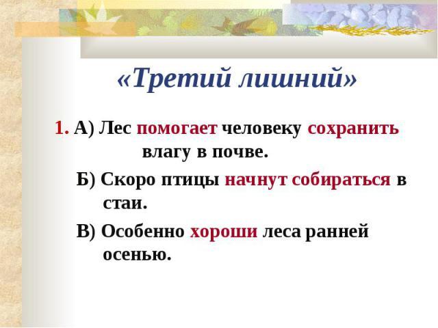 «Третий лишний»1. А) Лес помогает человеку сохранить влагу в почве.Б) Скоро птицы начнут собираться в стаи.В) Особенно хороши леса ранней осенью.