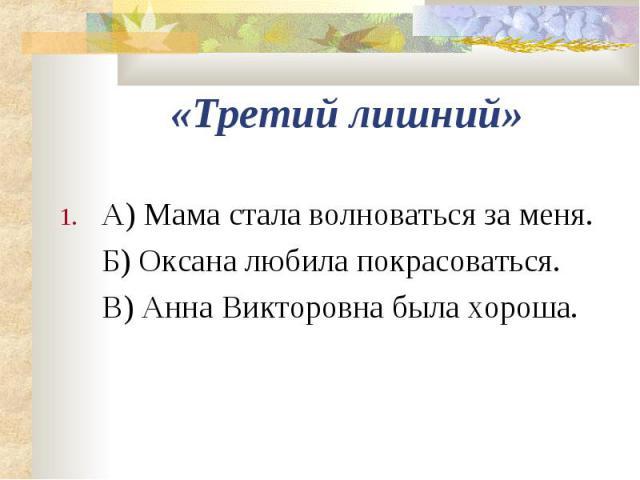 «Третий лишний»А) Мама стала волноваться за меня.Б) Оксана любила покрасоваться.В) Анна Викторовна была хороша.