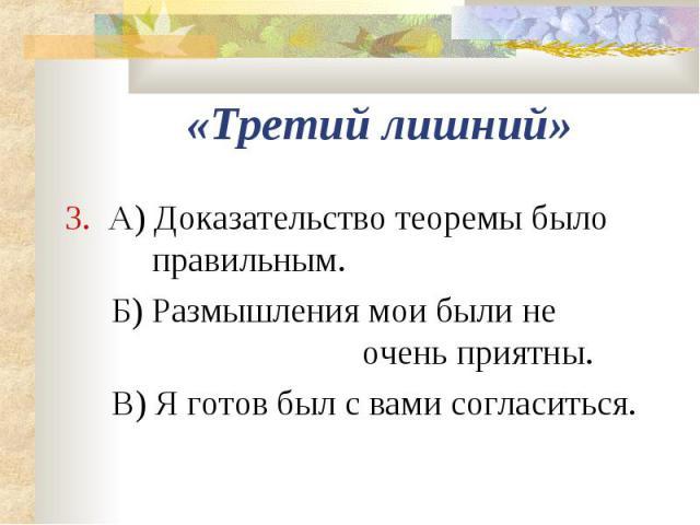 «Третий лишний»3. А) Доказательство теоремы было правильным.Б) Размышления мои были не очень приятны.В) Я готов был с вами согласиться.