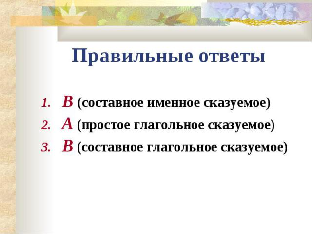 Правильные ответыВ (составное именное сказуемое)А (простое глагольное сказуемое)В (составное глагольное сказуемое)