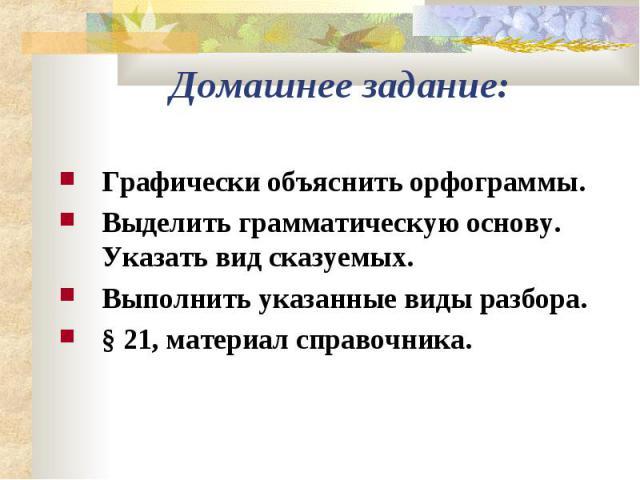 Домашнее задание:Графически объяснить орфограммы.Выделить грамматическую основу. Указать вид сказуемых.Выполнить указанные виды разбора.§ 21, материал справочника.