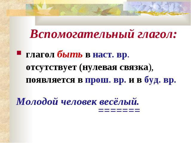 Вспомогательный глагол:глагол быть в наст. вр. отсутствует (нулевая связка), появляется в прош. вр. и в буд. вр.Молодой человек весёлый. =======