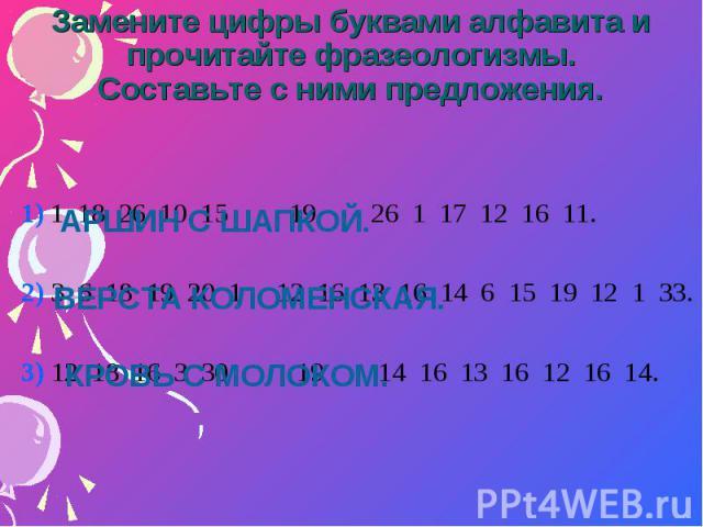 Замените цифры буквами алфавита и прочитайте фразеологизмы. Составьте с ними предложения.1) 1 18 26 10 15 19 26 1 17 12 16 11.2) 3 6 18 19 20 1 12 16 13 16 14 6 15 19 12 1 33.3) 12 18 16 3 30 19 14 16 13 16 12 16 14.