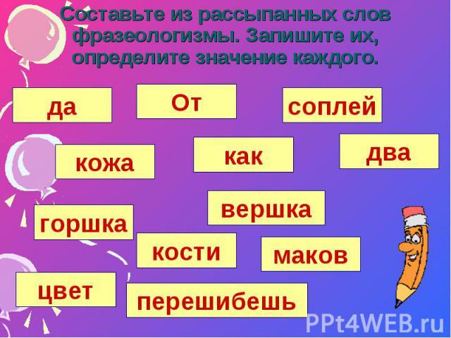 Составьте из рассыпанных слов фразеологизмы. Запишите их, определите значение каждого.