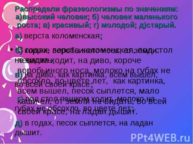 Распредели фразеологизмы по значениям: а)высокий человек; б) человек маленького роста; в) красивый; г) молодой; д)старый.а) верста коломенская; б) короче воробьиного носа, от земли не видать; в) на диво, как картинка, всем вышел, во всей своей красе…