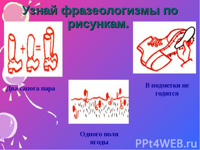 Узнай фразеологизмы по рисункам. Два сапога параОдного поля ягодыВ подметки не годится
