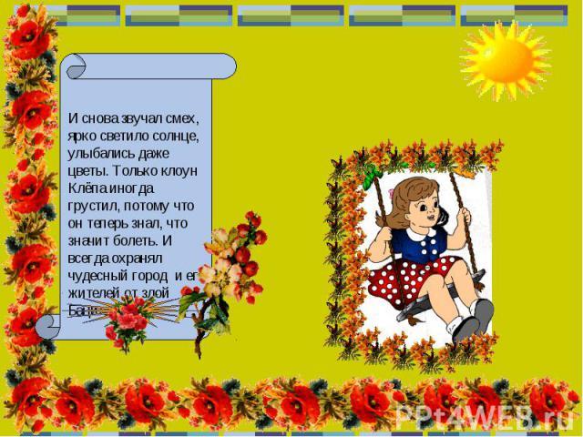 И снова звучал смех, ярко светило солнце, улыбались даже цветы. Только клоун Клёпа иногда грустил, потому что он теперь знал, что значит болеть. И всегда охранял чудесный город и его жителей от злой Бациллы.