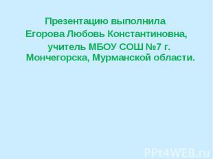 Презентацию выполнила Егорова Любовь Константиновна, учитель МБОУ СОШ №7 г. Монч