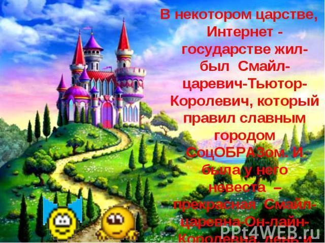 В некотором царстве, Интернет - государстве жил-был Смайл-царевич-Тьютор-Королевич, который правил славным городом СоцОБРАЗом. И была у него невеста– прекраснаяСмайл-царевна-Он-лайн-Королевна, день и ночь проводившая в виртуальных забавах.