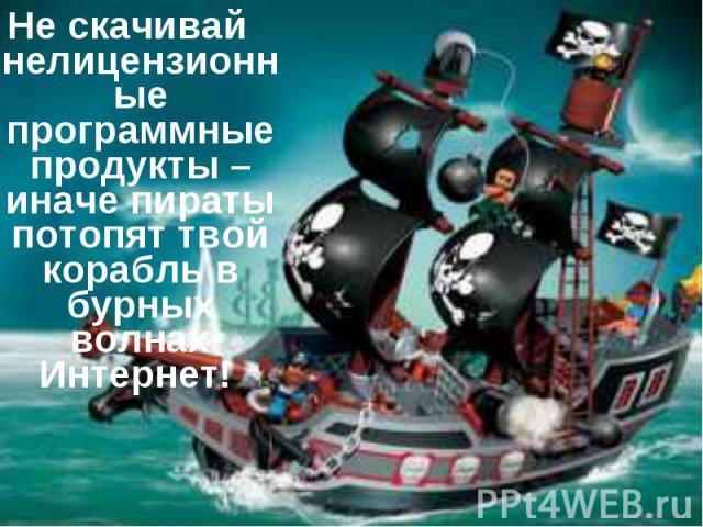 Не скачивай нелицензионные программные продукты – иначе пираты потопят твой корабль в бурных волнах Интернет!