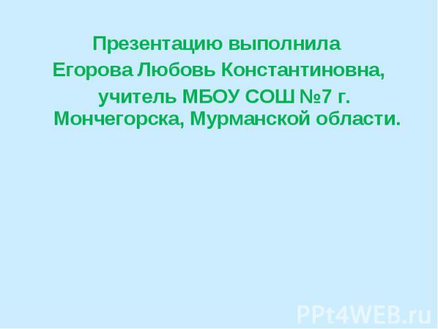 Презентацию выполнила Егорова Любовь Константиновна, учитель МБОУ СОШ №7 г. Мончегорска, Мурманской области.