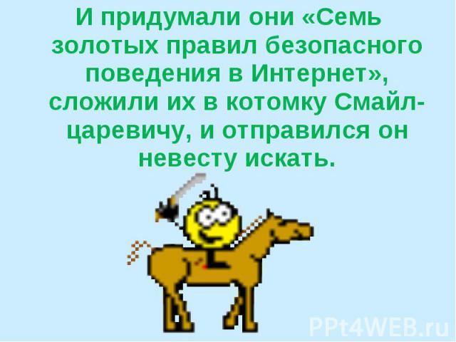 И придумали они «Семь золотых правил безопасного поведения в Интернет», сложили их в котомку Смайл-царевичу, и отправился он невесту искать.