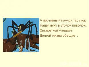 А противный паучок табачок Нашу муху в уголок поволок.Сигареткой угощает,Долгой