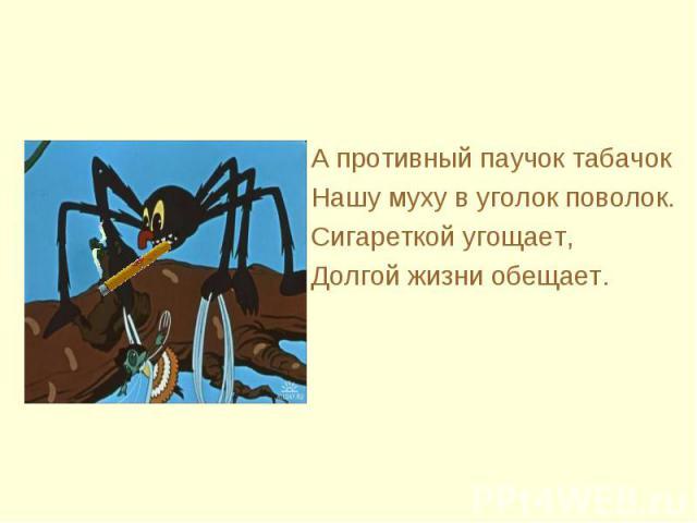 А противный паучок табачок Нашу муху в уголок поволок.Сигареткой угощает,Долгой жизни обещает.