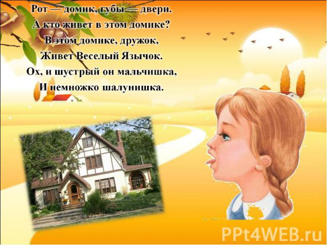 Рот — домик, губы — двери. А кто живет в этом домике?В этом домике, дружок, Живет Веселый Язычок. Ох, и шустрый он мальчишка, И немножко шалунишка.