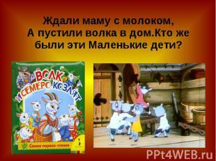 Ждали маму с молоком,А пустили волка в дом.Кто же были эти Маленькие дети?
