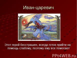 Иван-царевичЭтот герой бесстрашен, всегда готов прийти на помощь слабому, поэтом