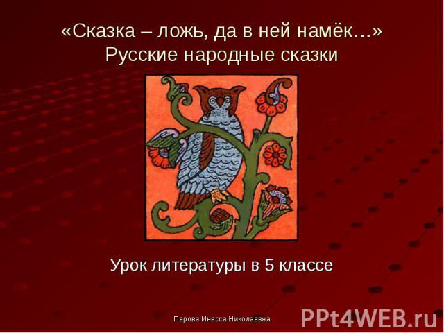 «Сказка – ложь, да в ней намёк…» Русские народные сказки Урок литературы в 5 классе Перова Инесса Николаевна