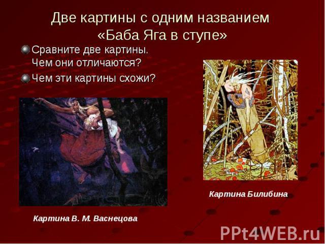 Две картины с одним названием «Баба Яга в ступе»Сравните две картины. Чем они отличаются?Чем эти картины схожи?